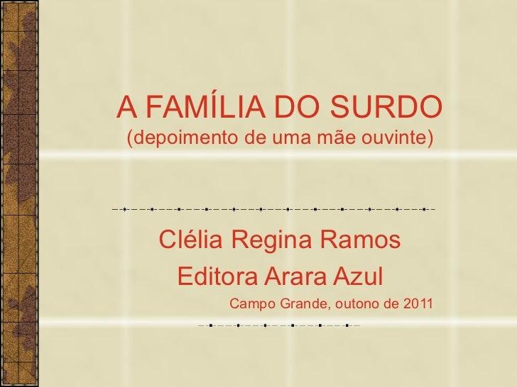 A FAMÍLIA DO SURDO (depoimento de uma mãe ouvinte) Clélia Regina Ramos Editora Arara Azul Campo Grande, outono de 2011