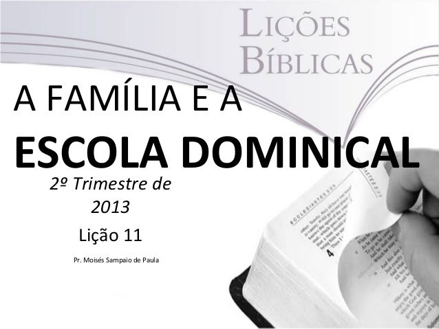 A FAMÍLIA E AESCOLA DOMINICAL2º Trimestre de2013Lição 11Pr. Moisés Sampaio de Paula