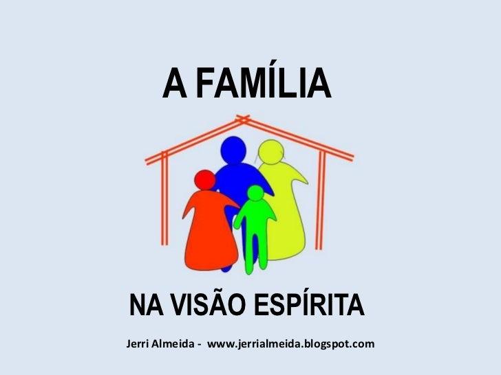 A FAMÍLIANA VISÃO ESPÍRITAJerri Almeida - www.jerrialmeida.blogspot.com