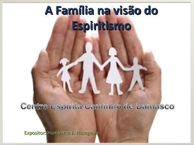 A Família na visão doA Família na visão do EspiritismoEspiritismo Expositor: Humberto E. HasegawaExpositor: Humberto E. Ha...