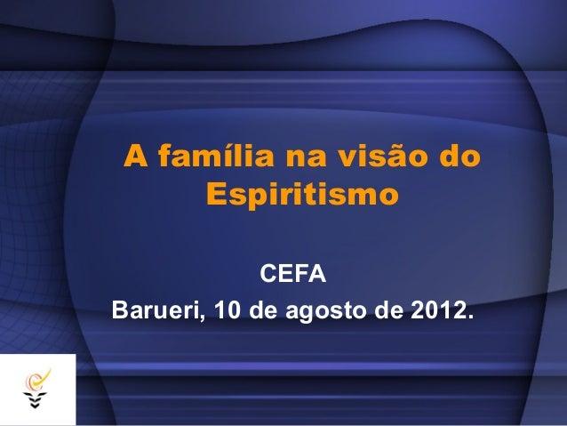A família na visão do     Espiritismo             CEFABarueri, 10 de agosto de 2012.