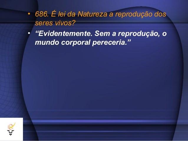 """• 686. É lei da Natureza a reprodução dos  seres vivos?• """"Evidentemente. Sem a reprodução, o  mundo corporal pereceria."""""""