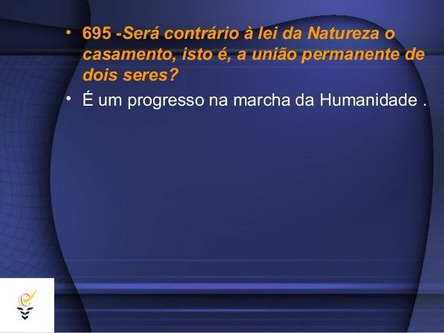 • 695 -Será contrário à lei da Natureza o  casamento, isto é, a união permanente de  dois seres?• É um progresso na marcha...