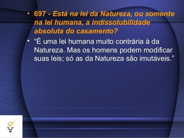 """• 697 - Está na lei da Natureza, ou somente  na lei humana, a indissolubilidade  absoluta do casamento?• """"É uma lei humana..."""