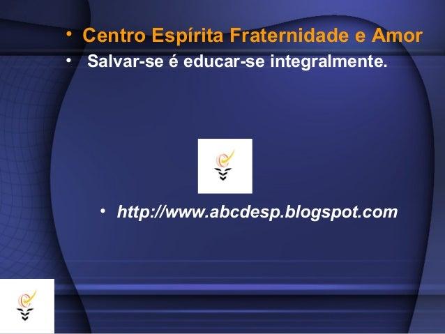 • Centro Espírita Fraternidade e Amor• Salvar-se é educar-se integralmente.    • http://www.abcdesp.blogspot.com