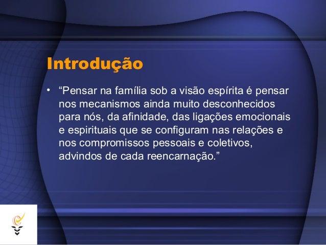 """Introdução• """"Pensar na família sob a visão espírita é pensar  nos mecanismos ainda muito desconhecidos  para nós, da afini..."""