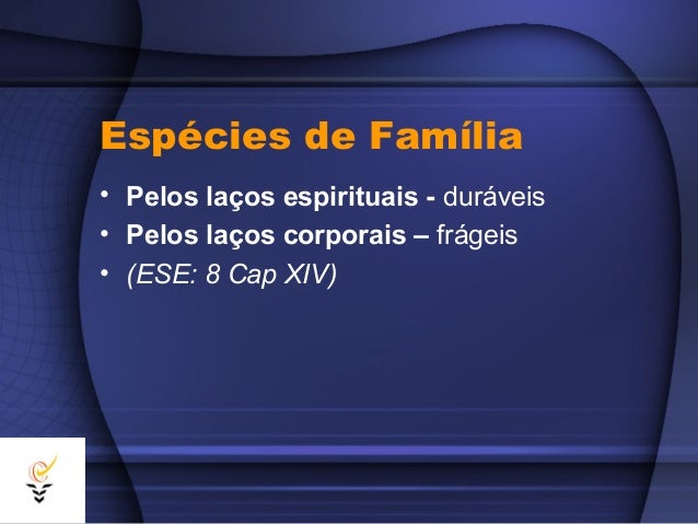 Espécies de Família• Pelos laços espirituais - duráveis• Pelos laços corporais – frágeis• (ESE: 8 Cap XIV)