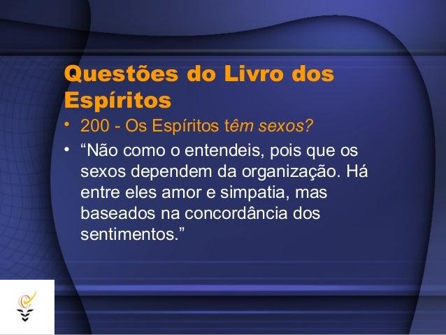 """Questões do Livro dosEspíritos• 200 - Os Espíritos têm sexos?• """"Não como o entendeis, pois que os  sexos dependem da organ..."""