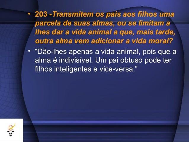 • 203 -Transmitem os pais aos filhos uma  parcela de suas almas, ou se limitam a  lhes dar a vida animal a que, mais tarde...