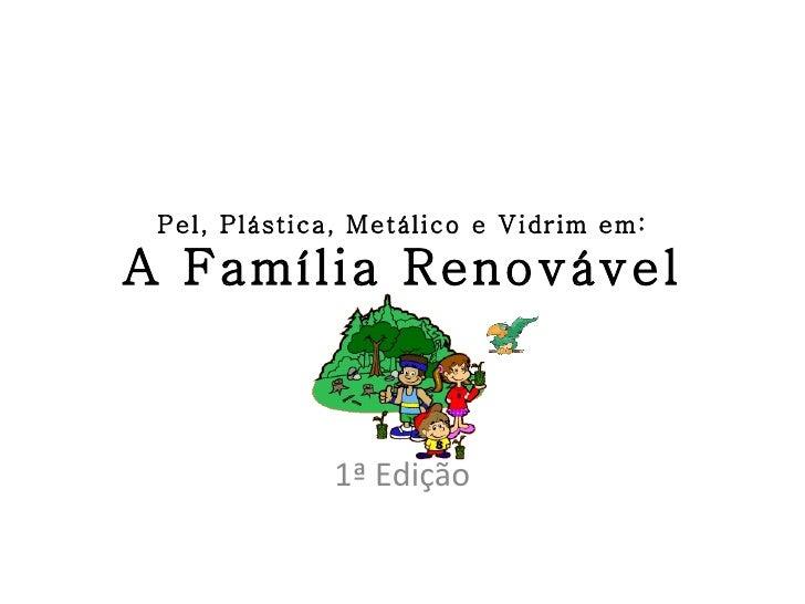 Pel, Plástica, Metálico e Vidrim em: A Família Renovável 1ª Edição