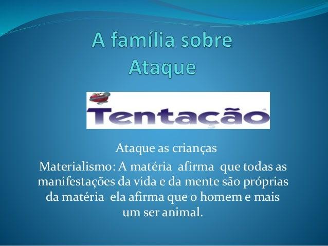 Ataque as crianças Materialismo: A matéria afirma que todas as manifestações da vida e da mente são próprias da matéria el...