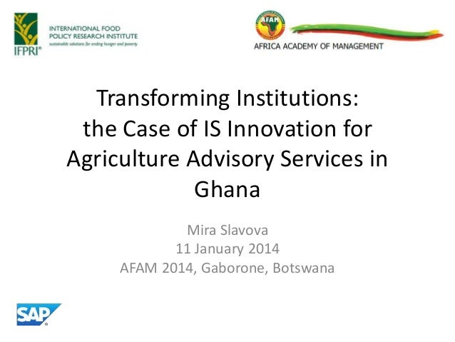 Transforming Institutions: the Case of IS Innovation for Agriculture Advisory Services in Ghana Mira Slavova 11 January 20...