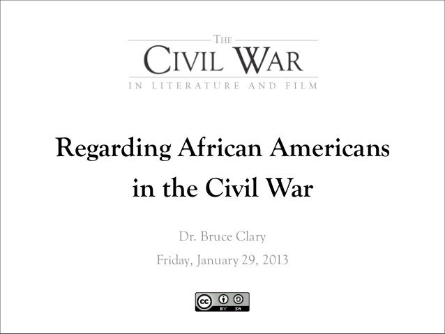 Regarding African Americans      in the Civil War            Dr. Bruce Clary        Friday, January 29, 2013