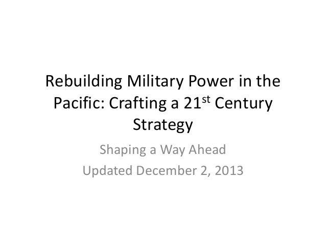 Rebuilding Military Power in the Pacific: Crafting a 21st Century Strategy Shaping a Way Ahead Updated December 2, 2013