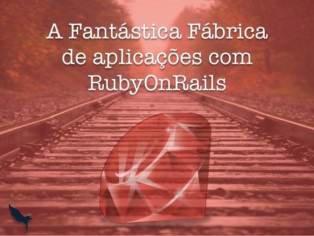 A Fantástica Fábrica de aplicações com RubyOnRails