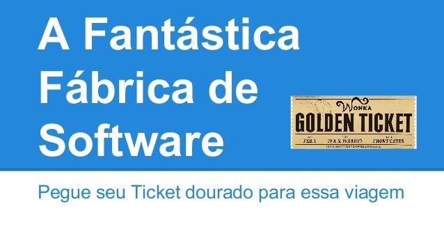 A Fantástica Fábrica de Software Pegue seu Ticket dourado para essa viagem