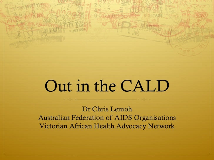 Out in the CALD              Dr Chris LemohAustralian Federation of AIDS OrganisationsVictorian African Health Advocacy Ne...