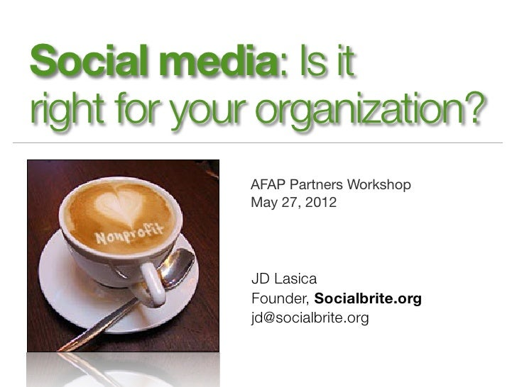 Social media: Is itright for your organization?             AFAP Partners Workshop             May 27, 2012             JD...