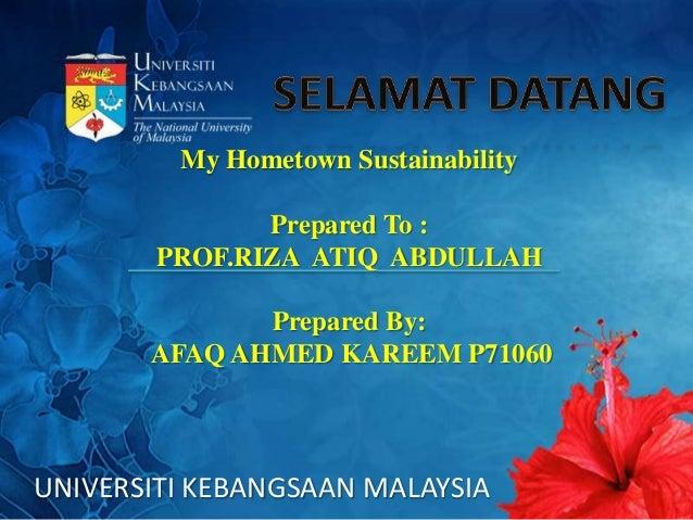 UNIVERSITI KEBANGSAAN MALAYSIA My Hometown Sustainability Prepared To : PROF.RIZA ATIQ ABDULLAH Prepared By: AFAQ AHMED KA...