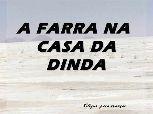 A FARRA NAA FARRA NA CASA DACASA DA DINDADINDA Clique para avançarClique para avançar