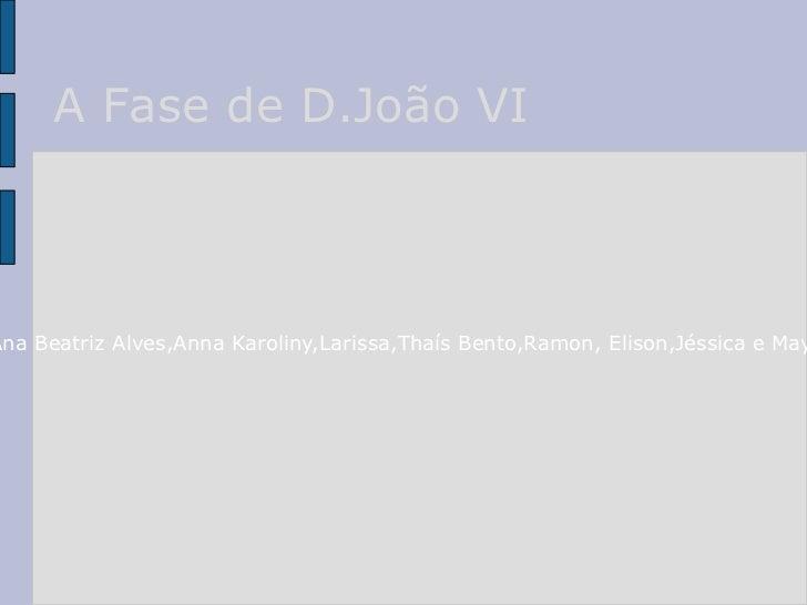 A Fase de D.João VI Alunos:Ana Beatriz Alves,Anna Karoliny,Larissa,Thaís Bento,Ramon, Elison,Jéssica e Mayara,2M2.