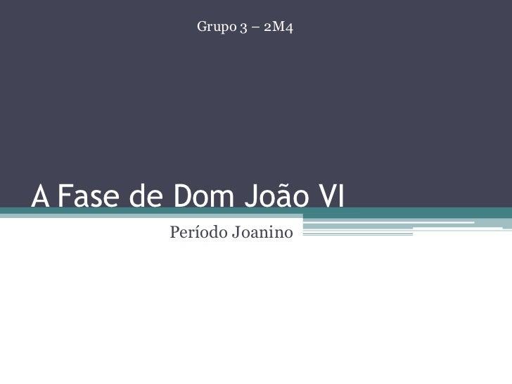 A Fase de Dom João VI<br />                                 Período Joanino<br />Grupo 3 – 2M4<br />