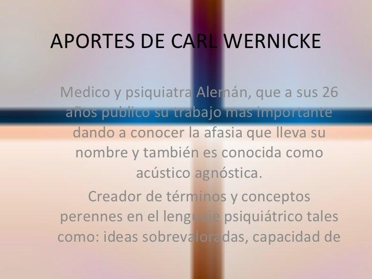 APORTES DE CARL WERNICKE Medico y psiquiatra Alemán, que a sus 26 años publico su trabajo mas importante dando a conocer l...
