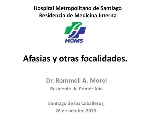 Afasias y otras focalidades. Dr. Rommell A. Morel Residente de Primer Año Santiago de los Caballeros, 26 de octubre 2015. ...
