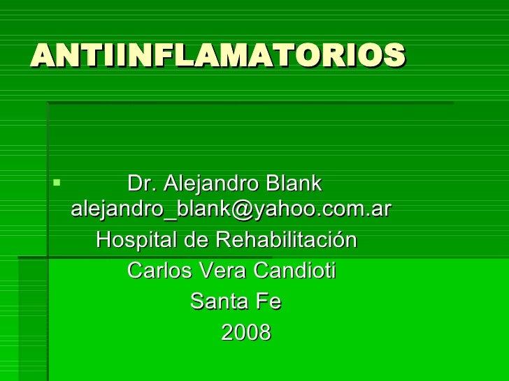 ANTIINFLAMATORIOS <ul><li>Dr. Alejandro Blank [email_address] </li></ul><ul><li>Hospital de Rehabilitación </li></ul><ul><...