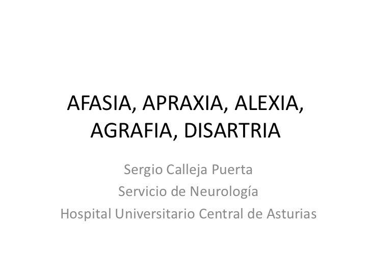 AFASIA, APRAXIA, ALEXIA,   AGRAFIA, DISARTRIA          Sergio Calleja Puerta         Servicio de NeurologíaHospital Univer...
