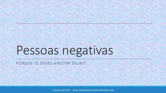 Pessoas negativas PORQUE TE DEVES AFASTAR DELAS? CLÁUDIA ASCENSO BLOG.COISASDEMAETEMPOINTEIRO.COM