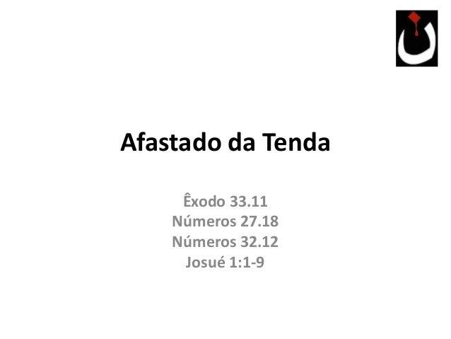 Afastado da Tenda Êxodo 33.11 Números 27.18 Números 32.12 Josué 1:1-9