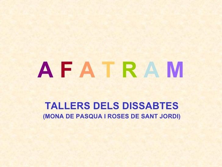 A   F   A   T   R   A   M TALLERS DELS DISSABTES (MONA DE PASQUA I ROSES DE SANT JORDI)