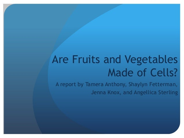 Are Fruits and Vegetables Made of Cells? A report by Tamera Anthony, Shaylyn Fetterman, Jenna Knox, and Angellica Sterling