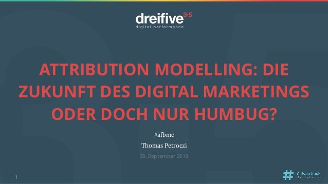 ATTRIBUTION MODELLING: DIE ZUKUNFT DES DIGITAL MARKETINGS ODER DOCH NUR HUMBUG? #afbmc Thomas Petroczi 30. September 2019 1