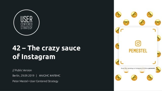 42 – The crazy sauce of Instagram // Public Version Berlin, 29.09.2019 | #AIGMC #AFBMC Peter Mestel • User Centered Strate...