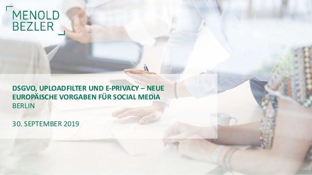 30. SEPTEMBER 2019 DSGVO, UPLOADFILTER UND E-PRIVACY – NEUE EUROPÄISCHE VORGABEN FÜR SOCIAL MEDIA BERLIN