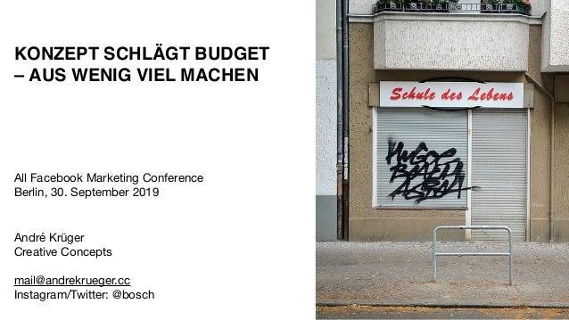 KONZEPT SCHLÄGT BUDGET –AUS WENIG VIEL MACHEN All Facebook Marketing Conference Berlin, 30. September 2019 André Krüger...