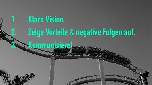 1. Klare Vision. 2. Zeige Vorteile & negative Folgen auf. 3. Kommuniziere!