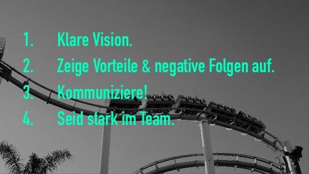 1. Klare Vision. 2. Zeige Vorteile & negative Folgen auf. 3. Kommuniziere! 4. Seid stark im Team.