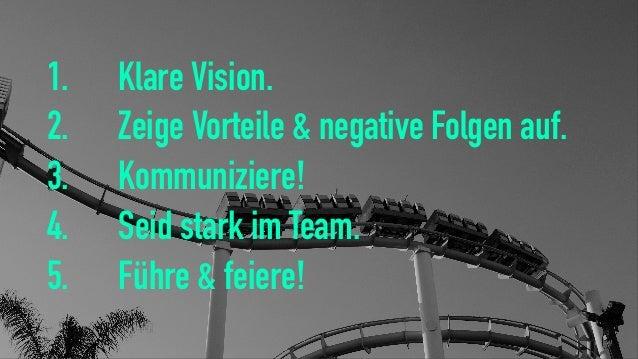1. Klare Vision. 2. Zeige Vorteile & negative Folgen auf. 3. Kommuniziere! 4. Seid stark im Team. 5. Führe & feiere!