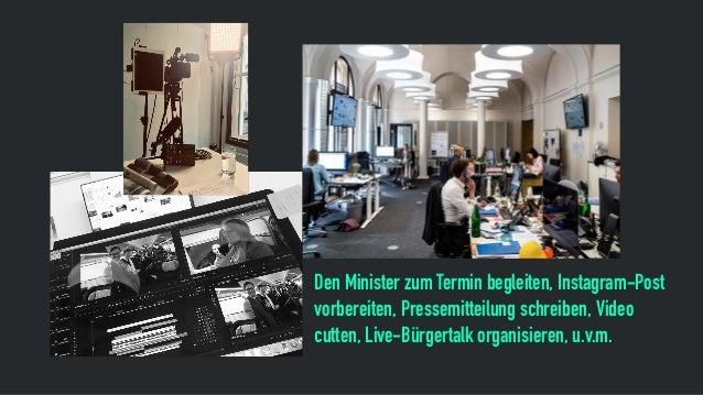 Den Minister zum Termin begleiten, Instagram-Post vorbereiten, Pressemitteilung schreiben, Video cutten, Live-Bürgertalk o...