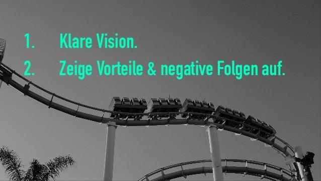 1. Klare Vision. 2. Zeige Vorteile & negative Folgen auf.