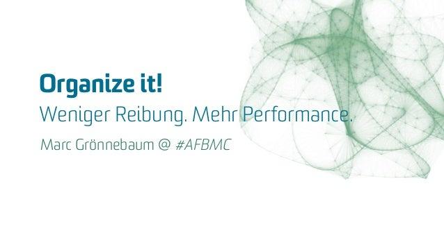Organize it!  Weniger Reibung. Mehr Performance. Marc Grönnebaum @ #AFBMC