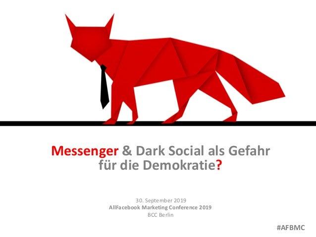 Messenger & Dark Social als Gefahr für die Demokratie? 30. September 2019 AllFacebook Marketing Conference 2019 BCC Berlin...