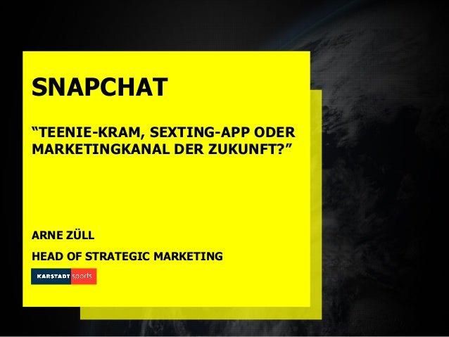 "SNAPCHAT ""TEENIE-KRAM, SEXTING-APP ODER MARKETINGKANAL DER ZUKUNFT?"" ARNE ZÜLL HEAD OF STRATEGIC MARKETING"