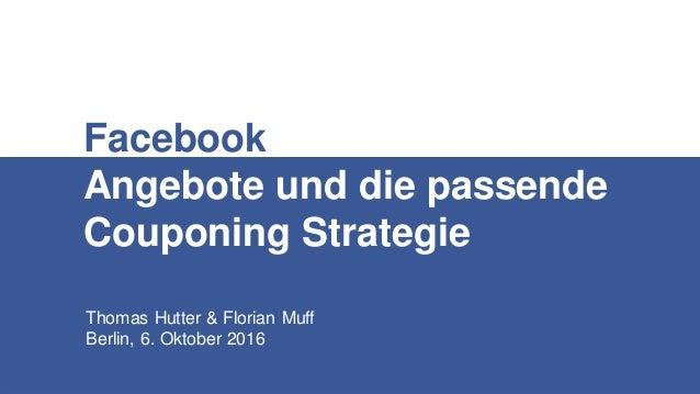 Thomas Hutter & Florian Muff Berlin, 6. Oktober 2016 Facebook Angebote und die passende Couponing Strategie