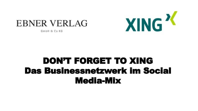 DON'T FORGET TO XING Das Businessnetzwerk im Social Media-Mix