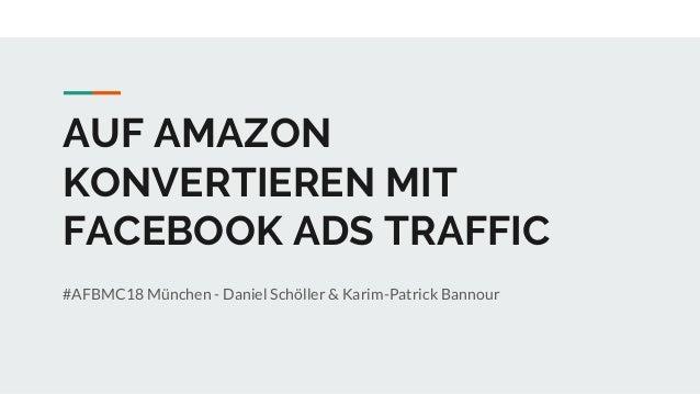 AUF AMAZON KONVERTIEREN MIT FACEBOOK ADS TRAFFIC #AFBMC18 München - Daniel Schöller & Karim-Patrick Bannour