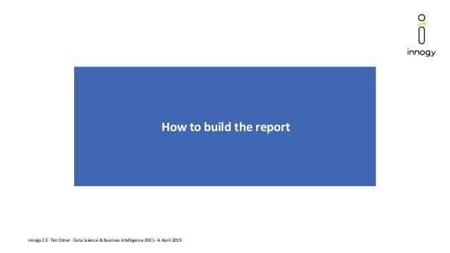 innogy.C3 · Tim Ebner - Data Science & Business Intelligence (IDC) - 4. April 2019 How to build the report